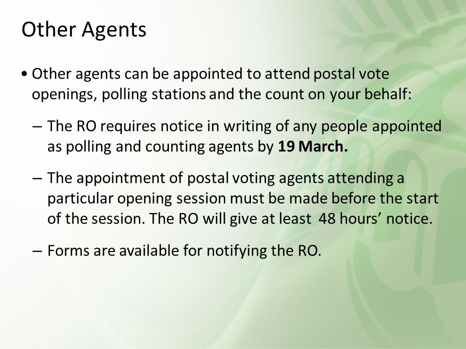 Other Agents Other agents can be appointed to attend postal vote openings, polling stations and the count on your behalf: – The RO requires notice in writing of any people appointed as polling and counting agents by 19 March.