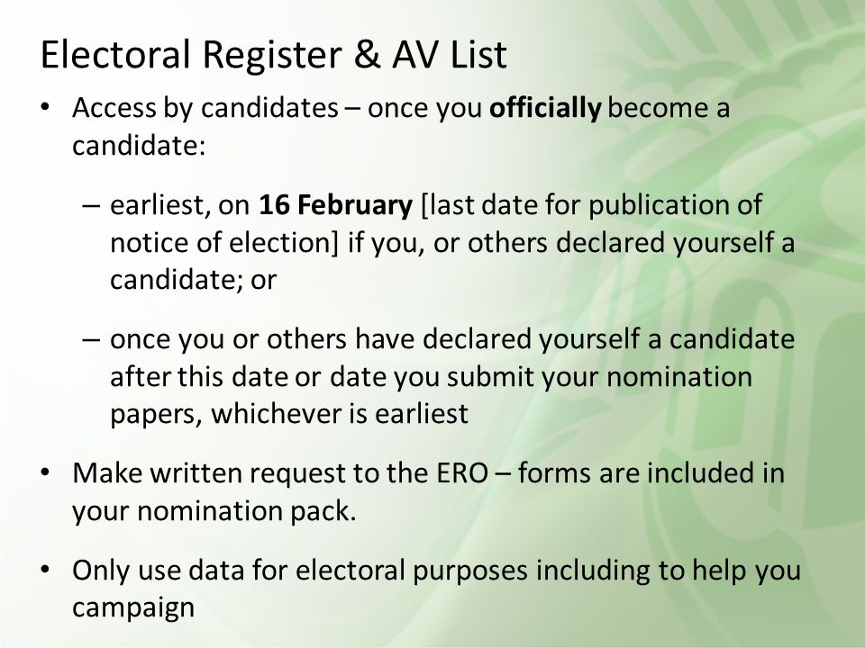 Electoral Register & AV List Access by candidates – once you officially become a candidate: – earliest, on 16 February [last date for publication of notice of election] if you, or others declared yourself a candidate; or – once you or others have declared yourself a candidate after this date or date you submit your nomination papers, whichever is earliest Make written request to the ERO – forms are included in your nomination pack.