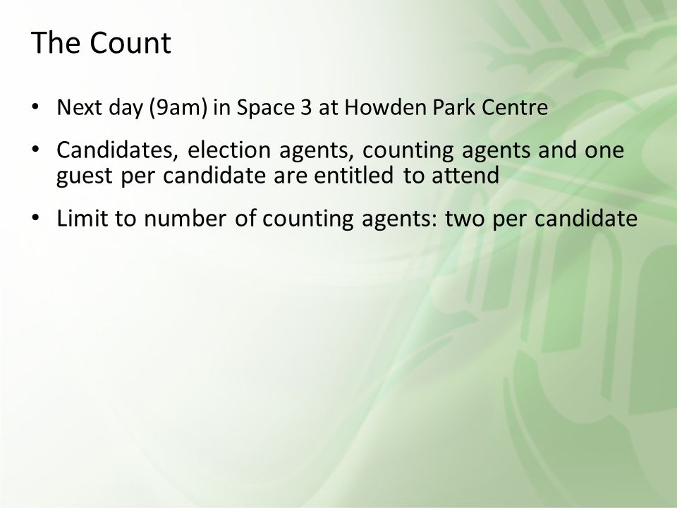 The Count Next day (9am) in Space 3 at Howden Park Centre Candidates, election agents, counting agents and one guest per candidate are entitled to attend Limit to number of counting agents: two per candidate