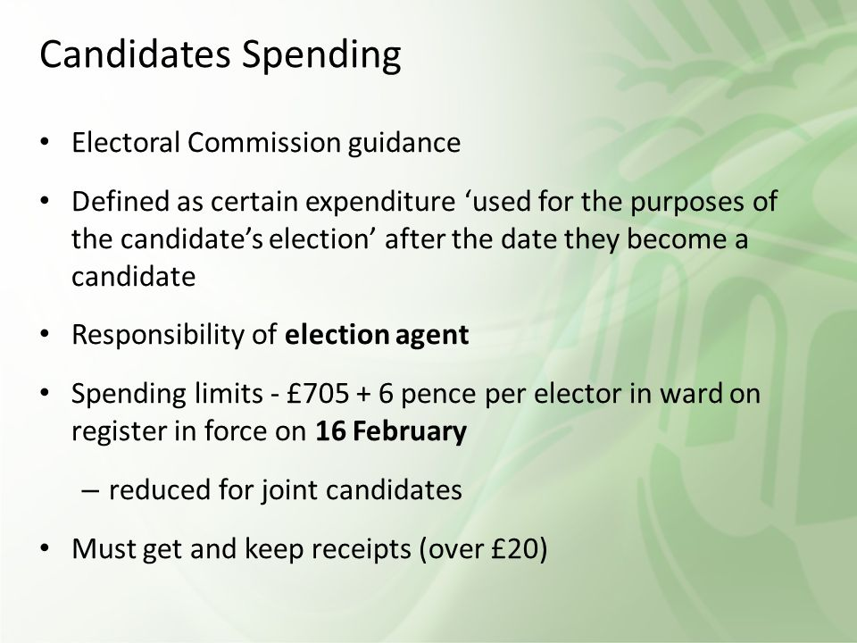 Candidates Spending Electoral Commission guidance Defined as certain expenditure 'used for the purposes of the candidate's election' after the date they become a candidate Responsibility of election agent Spending limits - £705 + 6 pence per elector in ward on register in force on 16 February – reduced for joint candidates Must get and keep receipts (over £20)