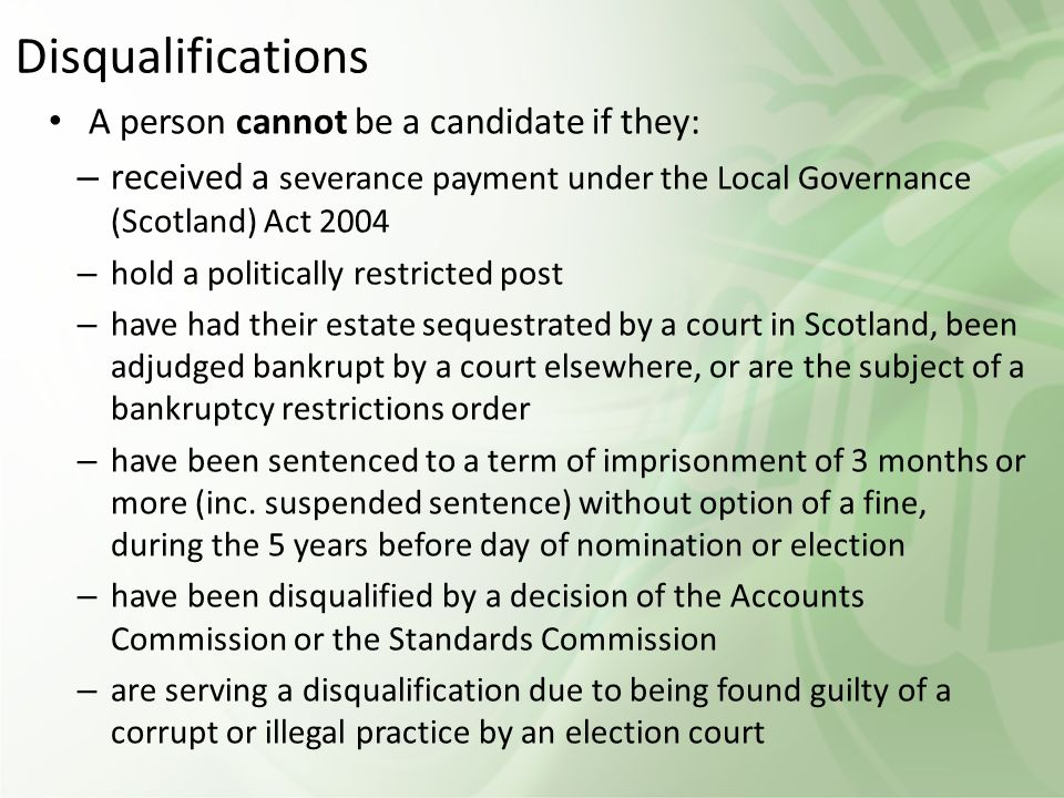 Disqualifications A person cannot be a candidate if they: – received a severance payment under the Local Governance (Scotland) Act 2004 – hold a politically restricted post – have had their estate sequestrated by a court in Scotland, been adjudged bankrupt by a court elsewhere, or are the subject of a bankruptcy restrictions order – have been sentenced to a term of imprisonment of 3 months or more (inc.