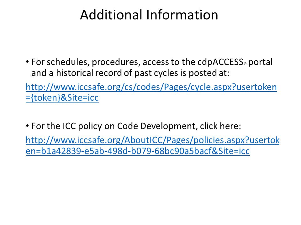 Additional Information For schedules, procedures, access to the cdpACCESS © portal and a historical record of past cycles is posted at: http://www.iccsafe.org/cs/codes/Pages/cycle.aspx usertoken ={token}&Site=icc For the ICC policy on Code Development, click here: http://www.iccsafe.org/AboutICC/Pages/policies.aspx usertok en=b1a42839-e5ab-498d-b079-68bc90a5bacf&Site=icc