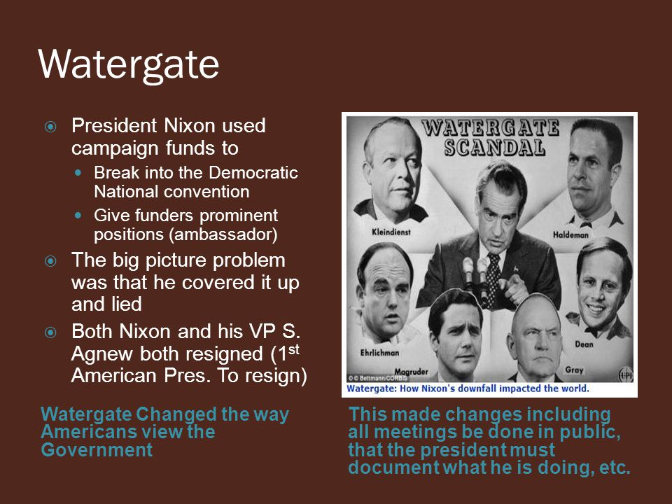 Watergate Watergate Changed the way Americans view the Government This made changes including all meetings be done in public, that the president must document what he is doing, etc.