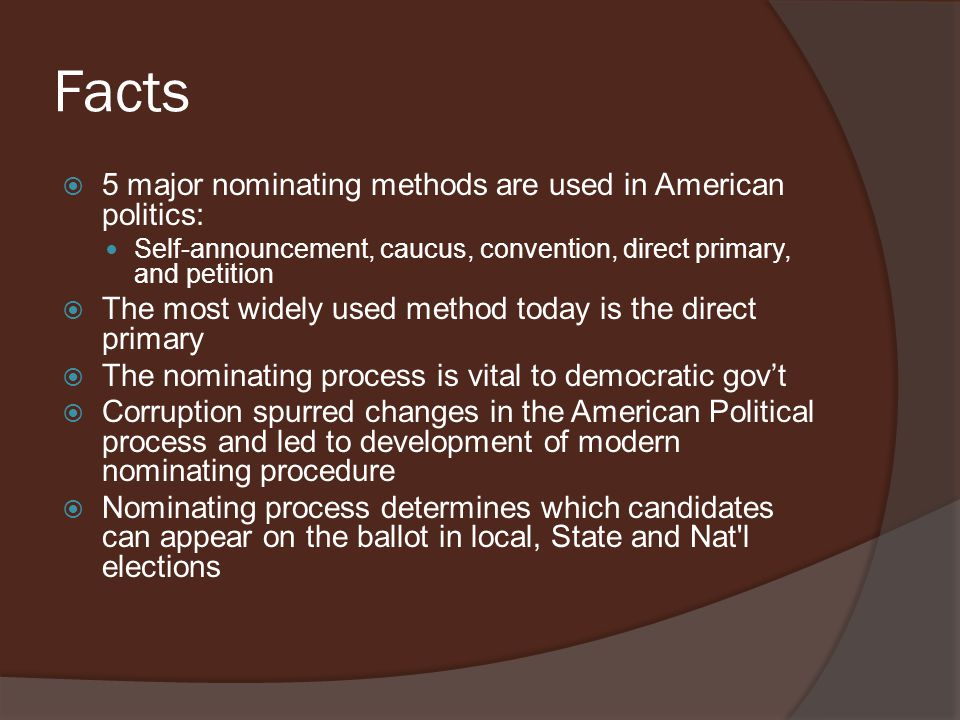 Facts  5 major nominating methods are used in American politics: Self-announcement, caucus, convention, direct primary, and petition  The most widely used method today is the direct primary  The nominating process is vital to democratic gov't  Corruption spurred changes in the American Political process and led to development of modern nominating procedure  Nominating process determines which candidates can appear on the ballot in local, State and Nat l elections