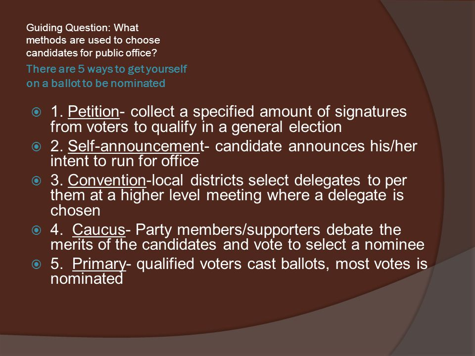 There are 5 ways to get yourself on a ballot to be nominated Guiding Question: What methods are used to choose candidates for public office.