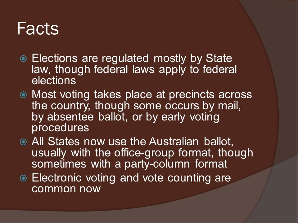 Facts  Elections are regulated mostly by State law, though federal laws apply to federal elections  Most voting takes place at precincts across the