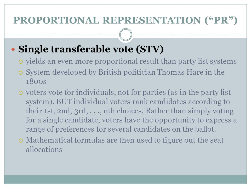 """PROPORTIONAL REPRESENTATION (""""PR"""") Single transferable vote (STV)  yields an even more proportional result than party list systems  System developed"""