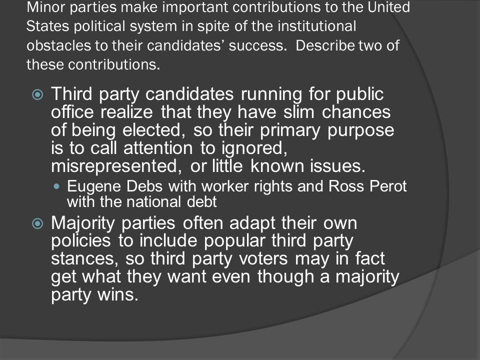 Minor parties make important contributions to the United States political system in spite of the institutional obstacles to their candidates' success.