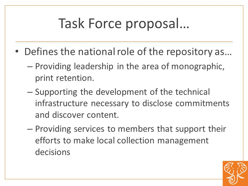 Task Force proposal… Defines the national role of the repository as… – Providing leadership in the area of monographic, print retention.