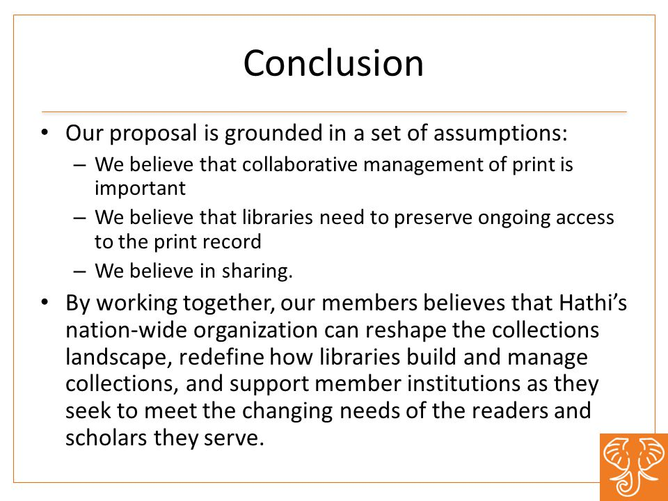 Conclusion Our proposal is grounded in a set of assumptions: – We believe that collaborative management of print is important – We believe that libraries need to preserve ongoing access to the print record – We believe in sharing.