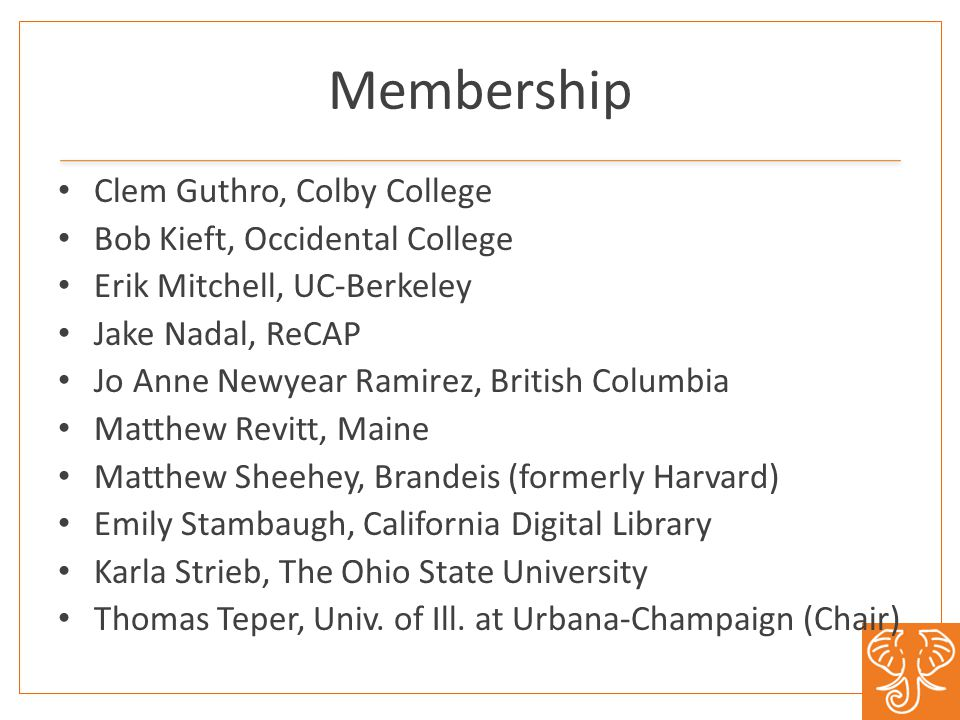 Membership Clem Guthro, Colby College Bob Kieft, Occidental College Erik Mitchell, UC-Berkeley Jake Nadal, ReCAP Jo Anne Newyear Ramirez, British Columbia Matthew Revitt, Maine Matthew Sheehey, Brandeis (formerly Harvard) Emily Stambaugh, California Digital Library Karla Strieb, The Ohio State University Thomas Teper, Univ.