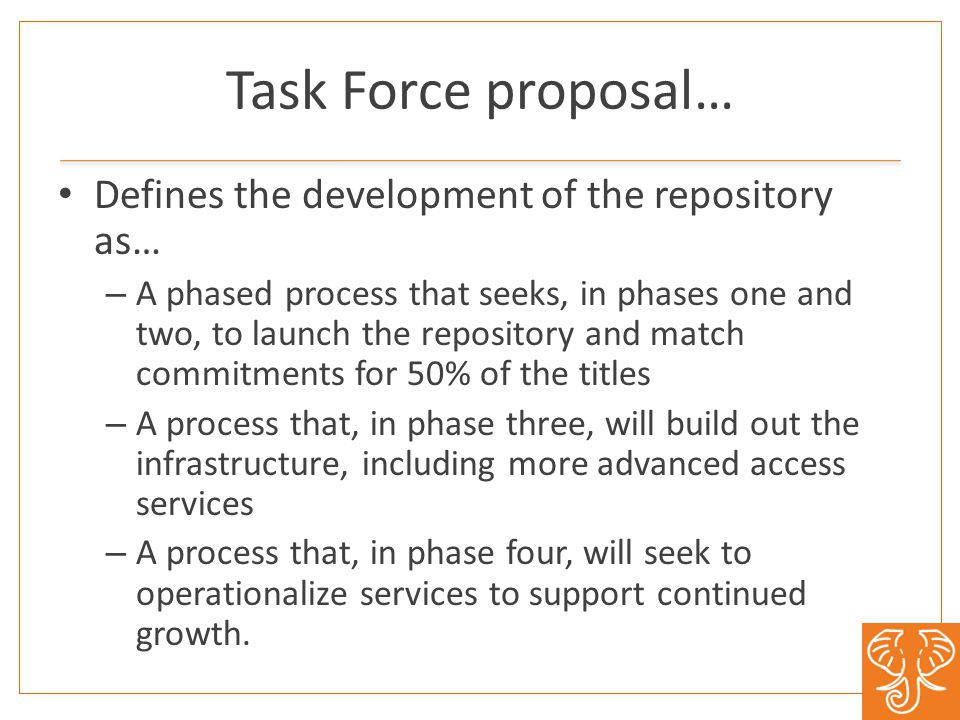 Task Force proposal… Defines the development of the repository as… – A phased process that seeks, in phases one and two, to launch the repository and match commitments for 50% of the titles – A process that, in phase three, will build out the infrastructure, including more advanced access services – A process that, in phase four, will seek to operationalize services to support continued growth.