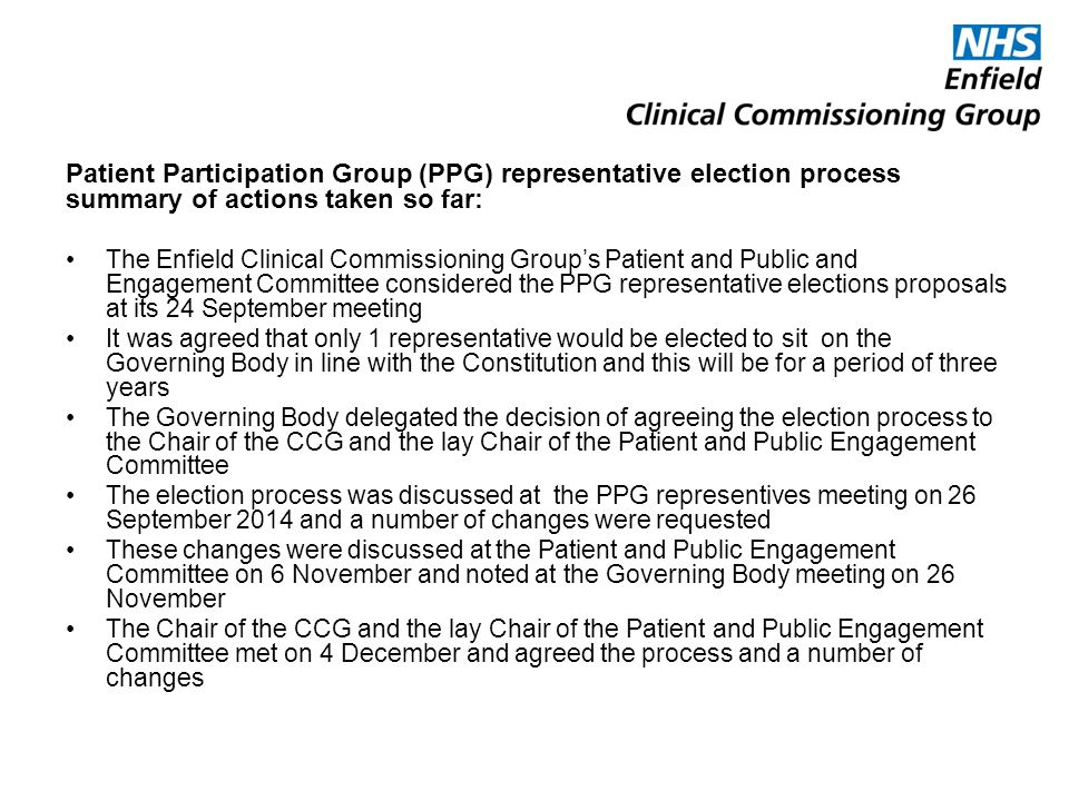 Patient Participation Group (PPG) representative election process summary of actions taken so far: The Enfield Clinical Commissioning Group's Patient and Public and Engagement Committee considered the PPG representative elections proposals at its 24 September meeting It was agreed that only 1 representative would be elected to sit on the Governing Body in line with the Constitution and this will be for a period of three years The Governing Body delegated the decision of agreeing the election process to the Chair of the CCG and the lay Chair of the Patient and Public Engagement Committee The election process was discussed at the PPG representives meeting on 26 September 2014 and a number of changes were requested These changes were discussed at the Patient and Public Engagement Committee on 6 November and noted at the Governing Body meeting on 26 November The Chair of the CCG and the lay Chair of the Patient and Public Engagement Committee met on 4 December and agreed the process and a number of changes