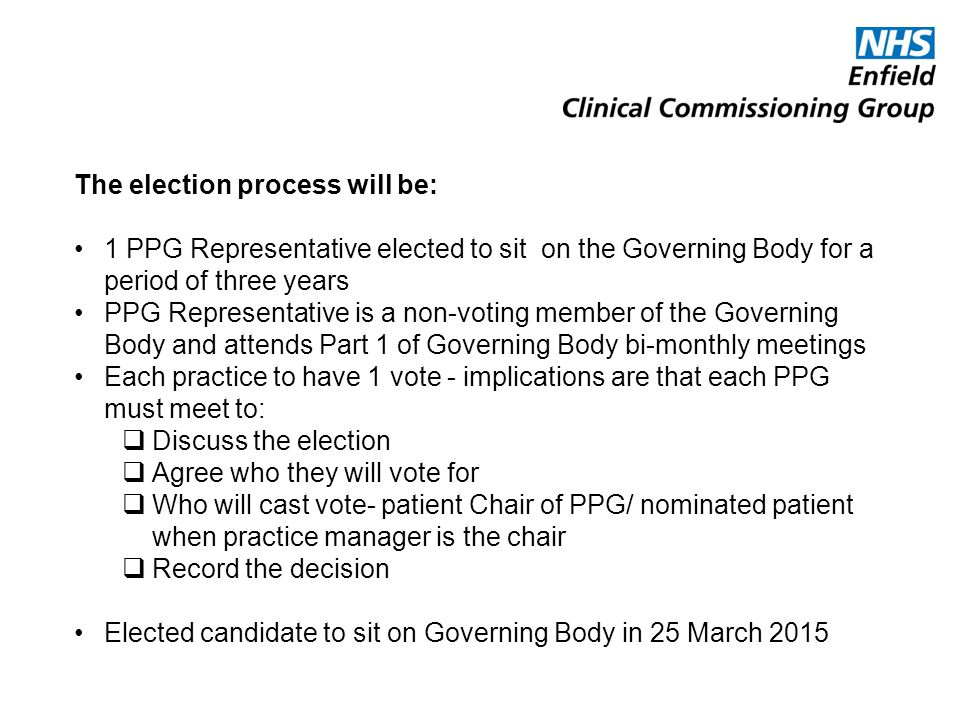 The election process will be: 1 PPG Representative elected to sit on the Governing Body for a period of three years PPG Representative is a non-voting member of the Governing Body and attends Part 1 of Governing Body bi-monthly meetings Each practice to have 1 vote - implications are that each PPG must meet to:  Discuss the election  Agree who they will vote for  Who will cast vote- patient Chair of PPG/ nominated patient when practice manager is the chair  Record the decision Elected candidate to sit on Governing Body in 25 March 2015
