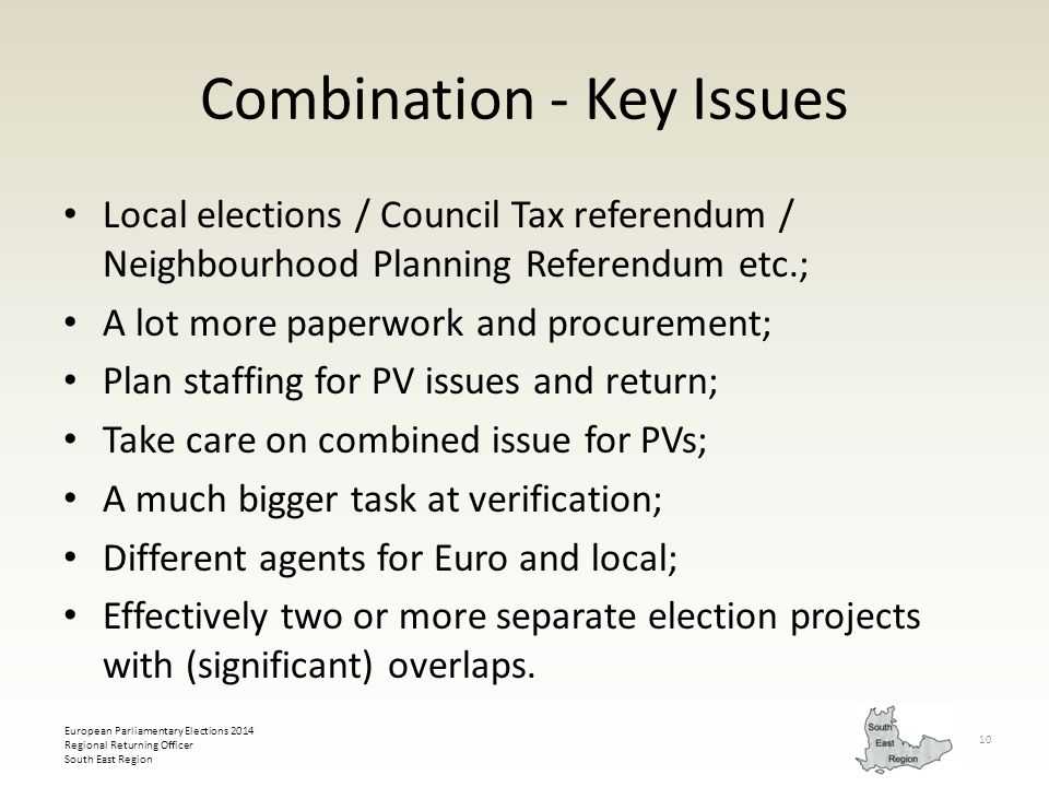 European Parliamentary Elections 2014 Regional Returning Officer South East Region 10 Combination - Key Issues Local elections / Council Tax referendum / Neighbourhood Planning Referendum etc.; A lot more paperwork and procurement; Plan staffing for PV issues and return; Take care on combined issue for PVs; A much bigger task at verification; Different agents for Euro and local; Effectively two or more separate election projects with (significant) overlaps.