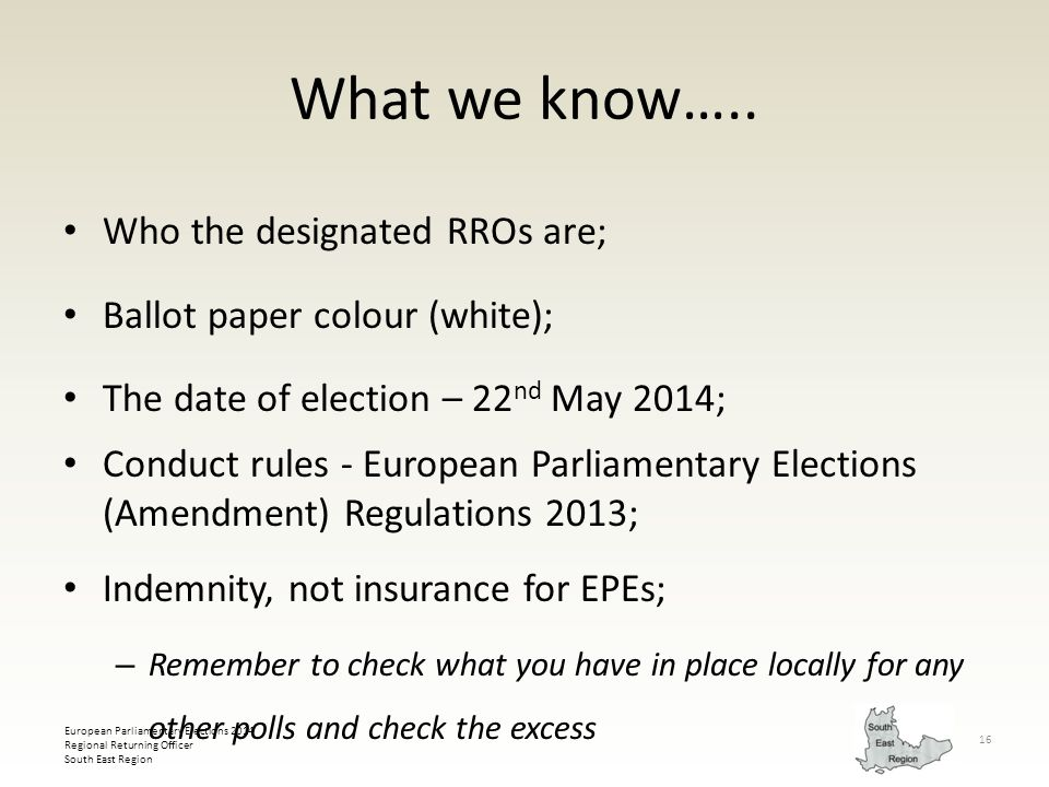 European Parliamentary Elections 2014 Regional Returning Officer South East Region 16 What we know….. Who the designated RROs are; Ballot paper colour