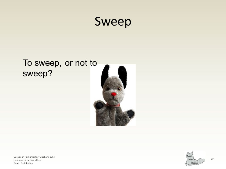 European Parliamentary Elections 2014 Regional Returning Officer South East Region 19 Sweep To sweep, or not to sweep?