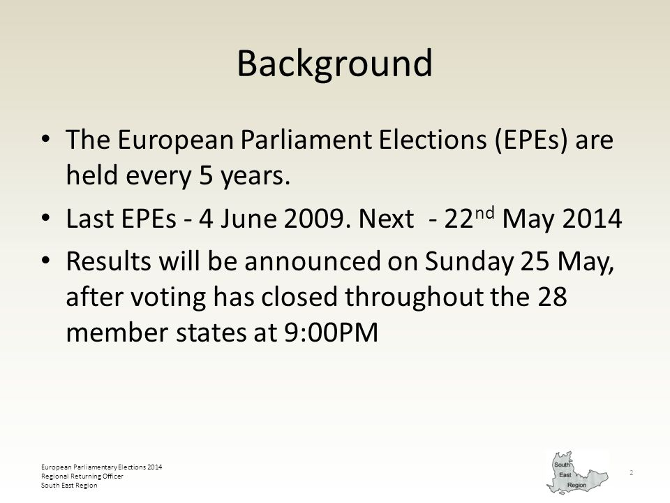 European Parliamentary Elections 2014 Regional Returning Officer South East Region 3 There are 12 electoral regions in the UK Each has a Regional Returning Officer (RRO) MEPs are elected under a proportional representation system - the d'Hondt system There is a regional list system with seats allocated to parties in proportion to their share of the vote cast in that region.