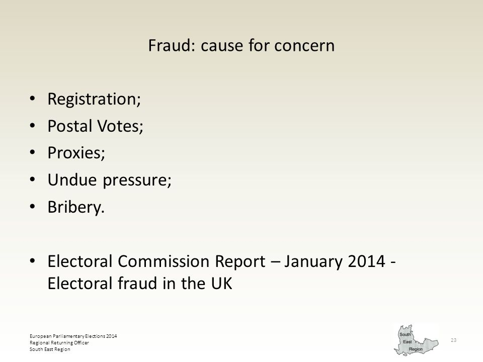European Parliamentary Elections 2014 Regional Returning Officer South East Region 23 Fraud: cause for concern Registration; Postal Votes; Proxies; Un