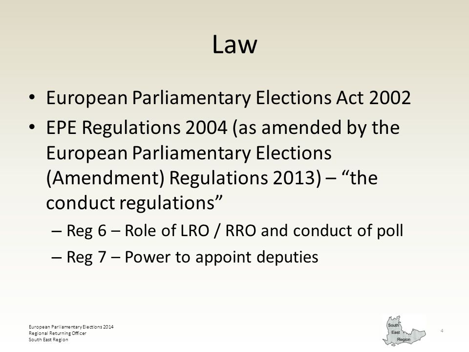 European Parliamentary Elections 2014 Regional Returning Officer South East Region 4 Law European Parliamentary Elections Act 2002 EPE Regulations 2004 (as amended by the European Parliamentary Elections (Amendment) Regulations 2013) – the conduct regulations – Reg 6 – Role of LRO / RRO and conduct of poll – Reg 7 – Power to appoint deputies