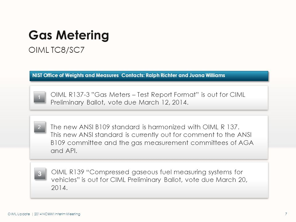 OIML Update | 2014 NCWM Interim Meeting OIML TC8/SC7 Gas Metering NIST Office of Weights and Measures Contacts: Ralph Richter and Juana Williams 1 7 The new ANSI B109 standard is harmonized with OIML R 137.