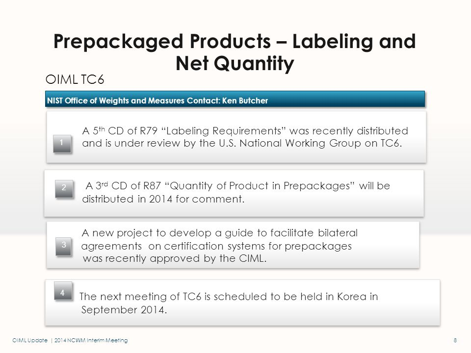 OIML Update | 2014 NCWM Interim Meeting OIML TC6 Prepackaged Products – Labeling and Net Quantity NIST Office of Weights and Measures Contact: Ken Butcher 1 8 2 The next meeting of TC6 is scheduled to be held in Korea in September 2014..