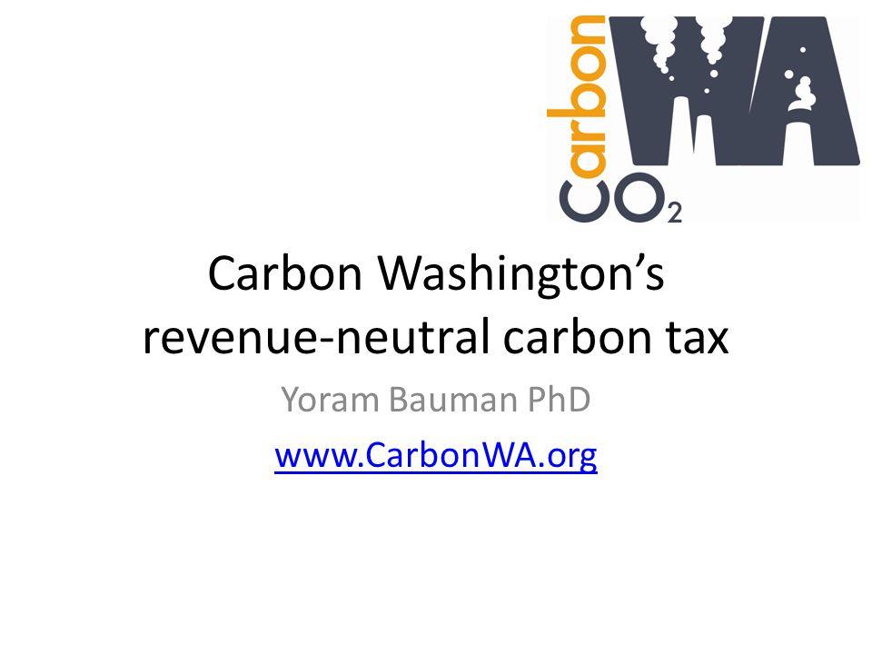 Carbon Washington's revenue-neutral carbon tax Yoram Bauman PhD www.CarbonWA.org