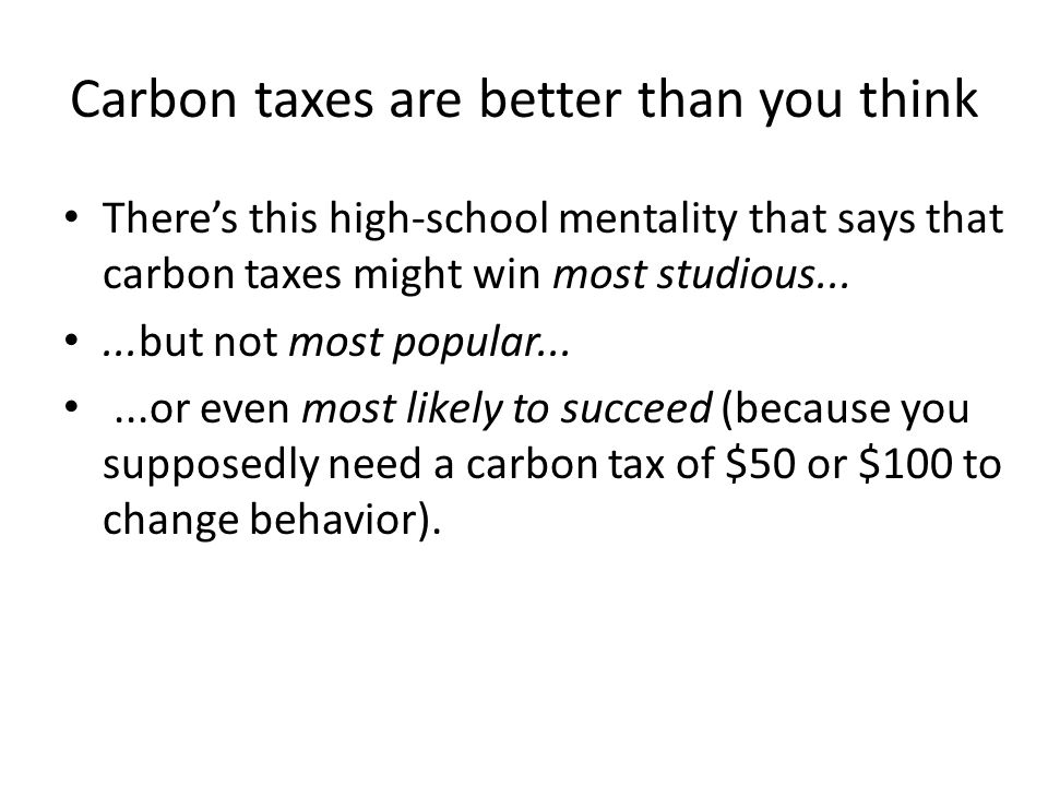 Carbon taxes are better than you think There's this high-school mentality that says that carbon taxes might win most studious......but not most popular......or even most likely to succeed (because you supposedly need a carbon tax of $50 or $100 to change behavior).