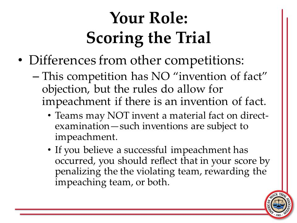 Your Role: Scoring the Trial Differences from other competitions: – This competition has NO invention of fact objection, but the rules do allow for impeachment if there is an invention of fact.