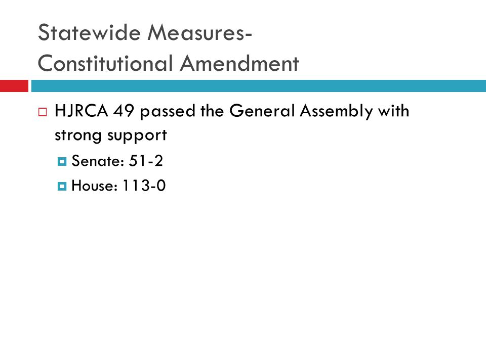 Statewide Measures- Constitutional Amendment  HJRCA 49 passed the General Assembly with strong support  Senate: 51-2  House: 113-0