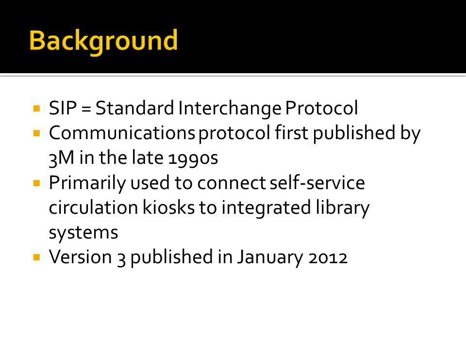  SIP = Standard Interchange Protocol  Communications protocol first published by 3M in the late 1990s  Primarily used to connect self-service circulation kiosks to integrated library systems  Version 3 published in January 2012