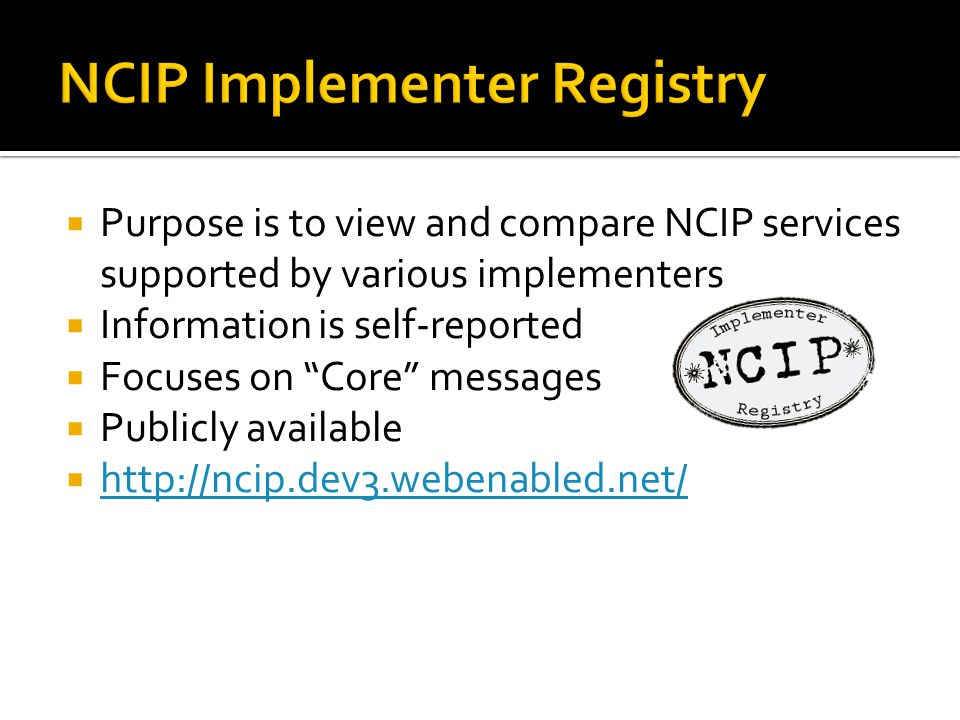  Purpose is to view and compare NCIP services supported by various implementers  Information is self-reported  Focuses on Core messages  Publicly available  http://ncip.dev3.webenabled.net/ http://ncip.dev3.webenabled.net/