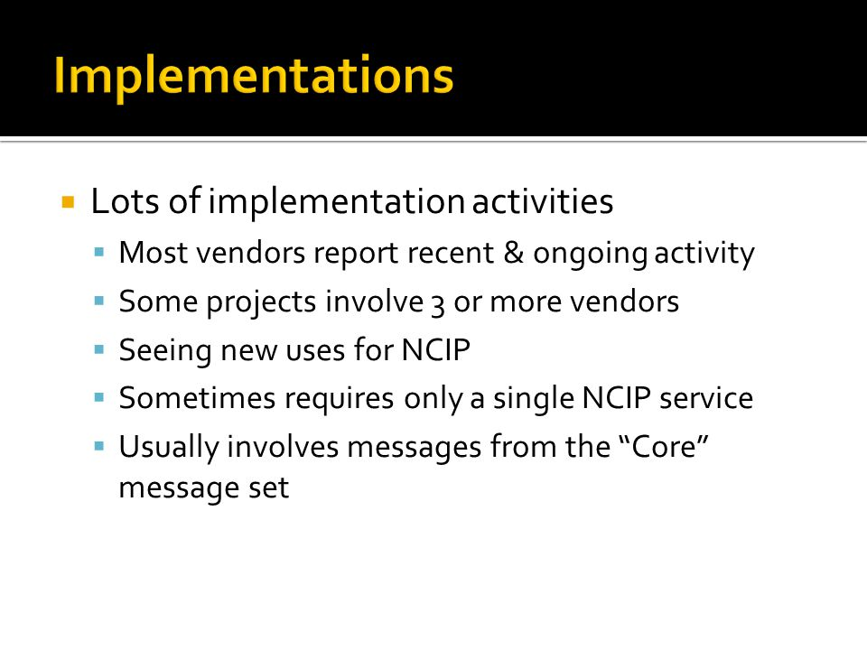  Lots of implementation activities  Most vendors report recent & ongoing activity  Some projects involve 3 or more vendors  Seeing new uses for NCIP  Sometimes requires only a single NCIP service  Usually involves messages from the Core message set