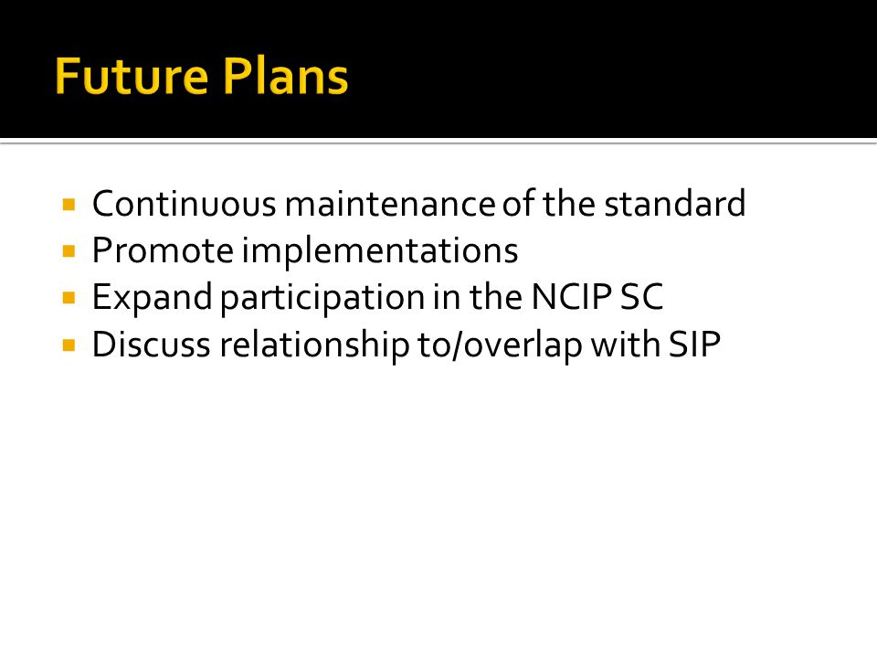  Continuous maintenance of the standard  Promote implementations  Expand participation in the NCIP SC  Discuss relationship to/overlap with SIP