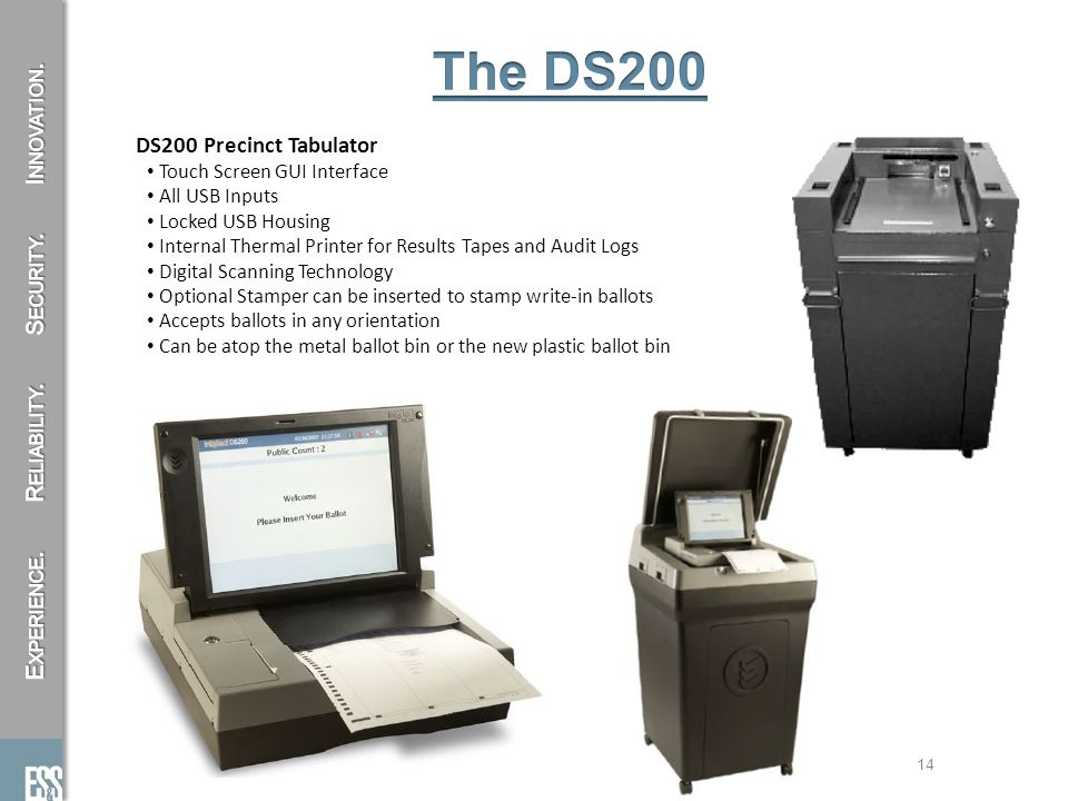 14 DS200 Precinct Tabulator Touch Screen GUI Interface All USB Inputs Locked USB Housing Internal Thermal Printer for Results Tapes and Audit Logs Digital Scanning Technology Optional Stamper can be inserted to stamp write-in ballots Accepts ballots in any orientation Can be atop the metal ballot bin or the new plastic ballot bin