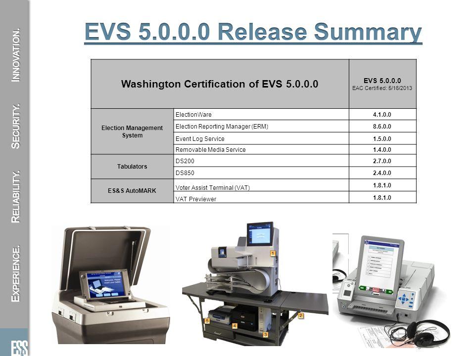 5 Washington Certification of EVS 5.0.0.0 EVS 5.0.0.0 EAC Certified: 5/16/2013 Election Management System ElectionWare4.1.0.0 Election Reporting Manager (ERM)8.6.0.0 Event Log Service1.5.0.0 Removable Media Service1.4.0.0 Tabulators DS2002.7.0.0 DS8502.4.0.0 ES&S AutoMARK Voter Assist Terminal (VAT) 1.8.1.0 VAT Previewer 1.8.1.0