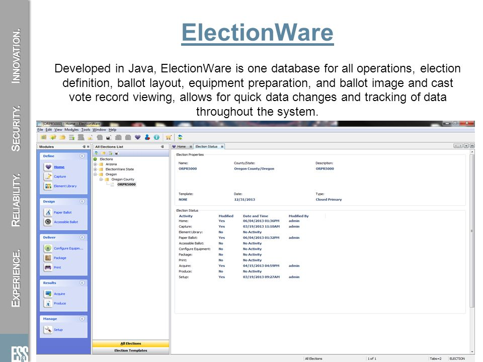 8 ElectionWare Developed in Java, ElectionWare is one database for all operations, election definition, ballot layout, equipment preparation, and ballot image and cast vote record viewing, allows for quick data changes and tracking of data throughout the system.