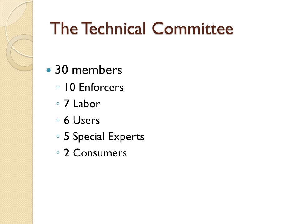 The Technical Committee 30 members ◦ 10 Enforcers ◦ 7 Labor ◦ 6 Users ◦ 5 Special Experts ◦ 2 Consumers