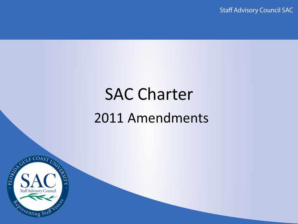 SAC Charter Changes Section 6 of the Charter governs the amendment process – Proposed amendments must receive an affirmative 2/3 vote by SAC – Received on Jan 2010 – Proposed amendments are presented to the SAC Administrative Liaison for review – Presented to Dr.