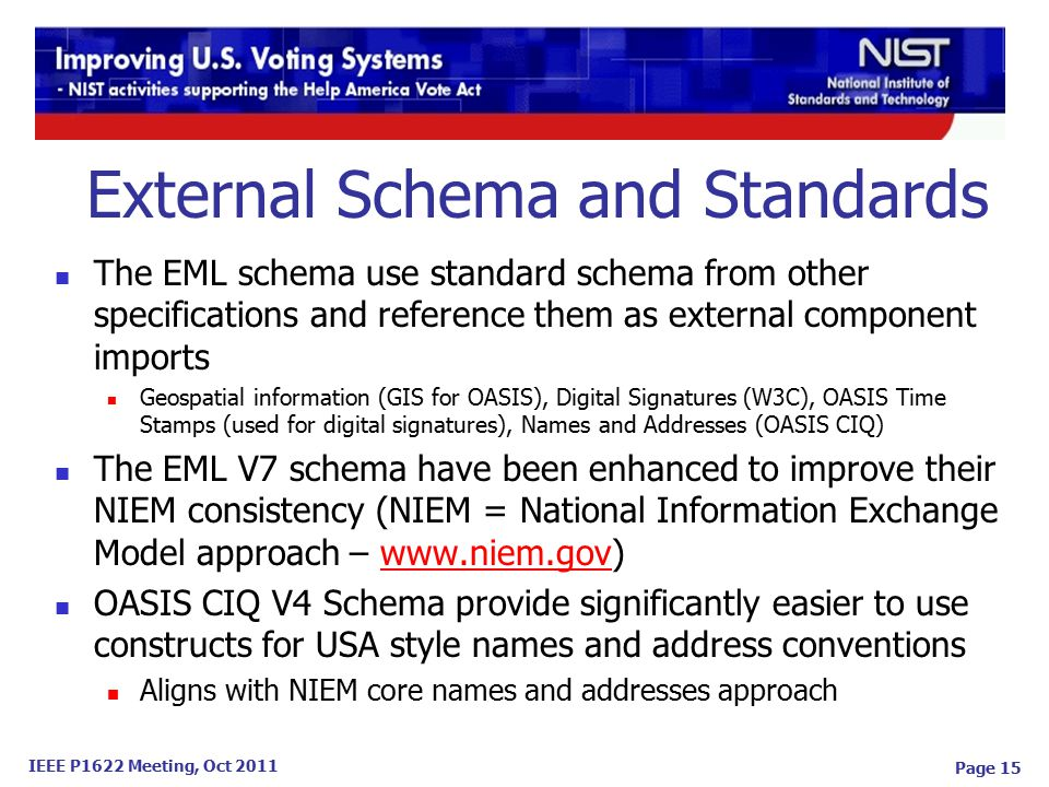 IEEE P1622 Meeting, Oct 2011 Page 15 The EML schema use standard schema from other specifications and reference them as external component imports Geospatial information (GIS for OASIS), Digital Signatures (W3C), OASIS Time Stamps (used for digital signatures), Names and Addresses (OASIS CIQ) The EML V7 schema have been enhanced to improve their NIEM consistency (NIEM = National Information Exchange Model approach – www.niem.gov)www.niem.gov OASIS CIQ V4 Schema provide significantly easier to use constructs for USA style names and address conventions Aligns with NIEM core names and addresses approach External Schema and Standards