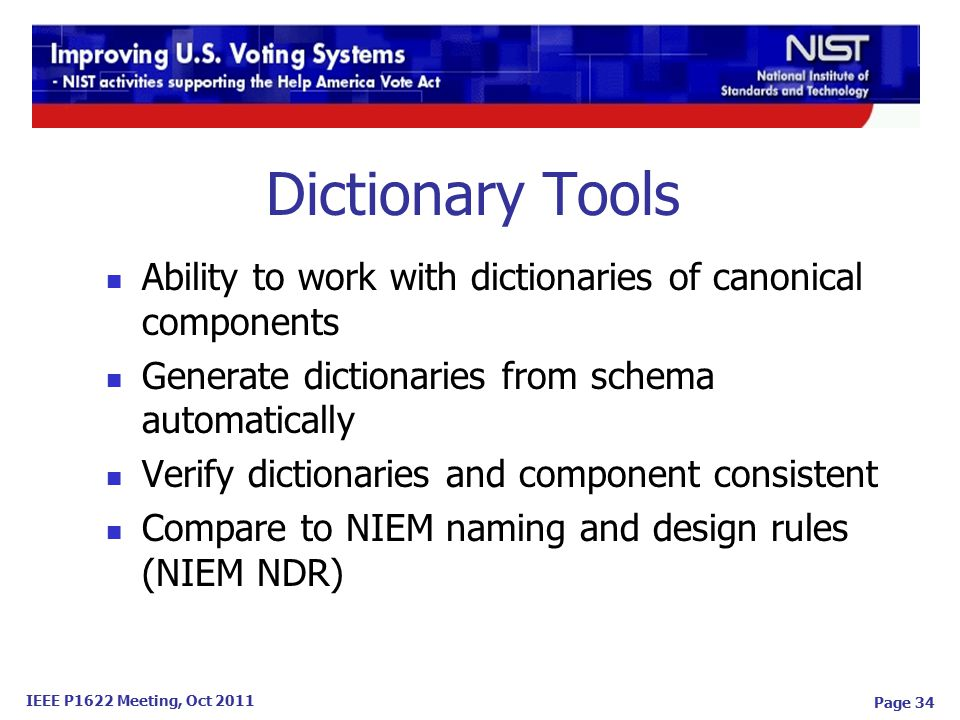 IEEE P1622 Meeting, Oct 2011 Dictionary Tools Ability to work with dictionaries of canonical components Generate dictionaries from schema automatically Verify dictionaries and component consistent Compare to NIEM naming and design rules (NIEM NDR) Page 34