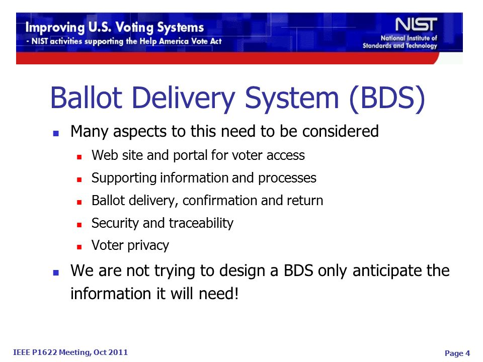 IEEE P1622 Meeting, Oct 2011 Ballot Delivery System (BDS) Many aspects to this need to be considered Web site and portal for voter access Supporting information and processes Ballot delivery, confirmation and return Security and traceability Voter privacy We are not trying to design a BDS only anticipate the information it will need.