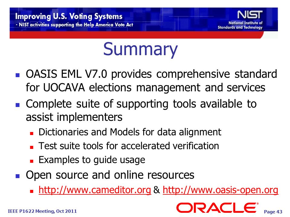 IEEE P1622 Meeting, Oct 2011 Summary OASIS EML V7.0 provides comprehensive standard for UOCAVA elections management and services Complete suite of supporting tools available to assist implementers Dictionaries and Models for data alignment Test suite tools for accelerated verification Examples to guide usage Open source and online resources http://www.cameditor.org & http://www.oasis-open.org http://www.cameditor.orghttp://www.oasis-open.org Page 43