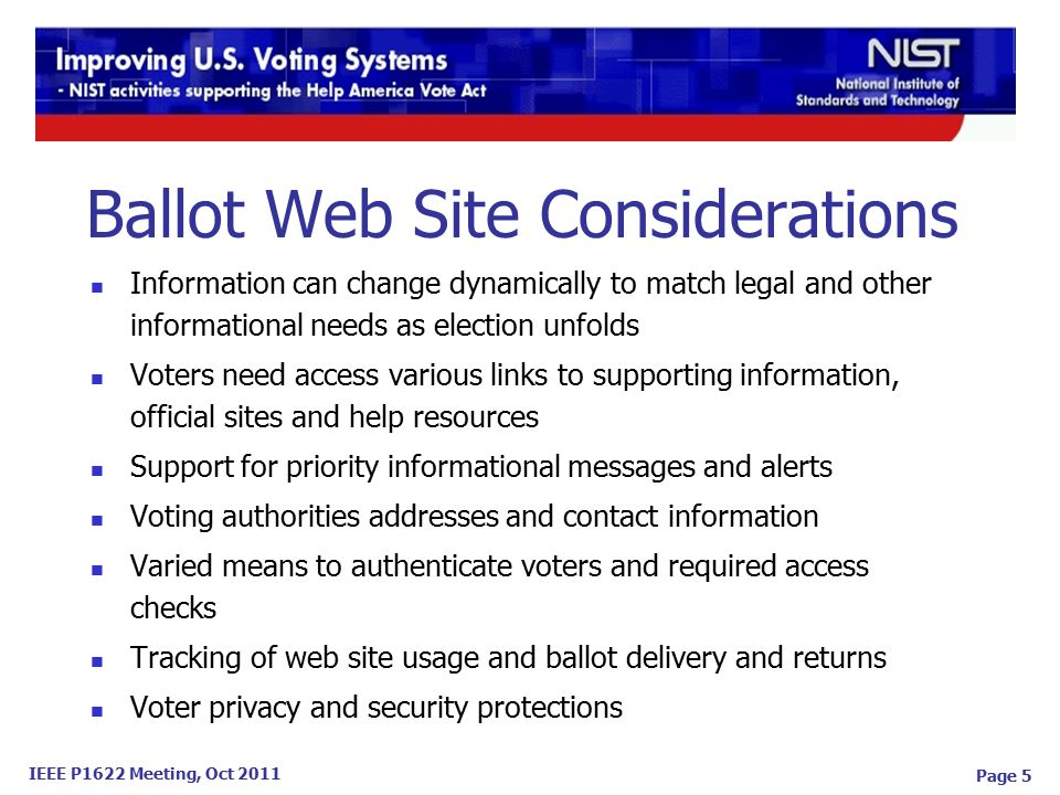 IEEE P1622 Meeting, Oct 2011 Page 5 Information can change dynamically to match legal and other informational needs as election unfolds Voters need access various links to supporting information, official sites and help resources Support for priority informational messages and alerts Voting authorities addresses and contact information Varied means to authenticate voters and required access checks Tracking of web site usage and ballot delivery and returns Voter privacy and security protections Ballot Web Site Considerations