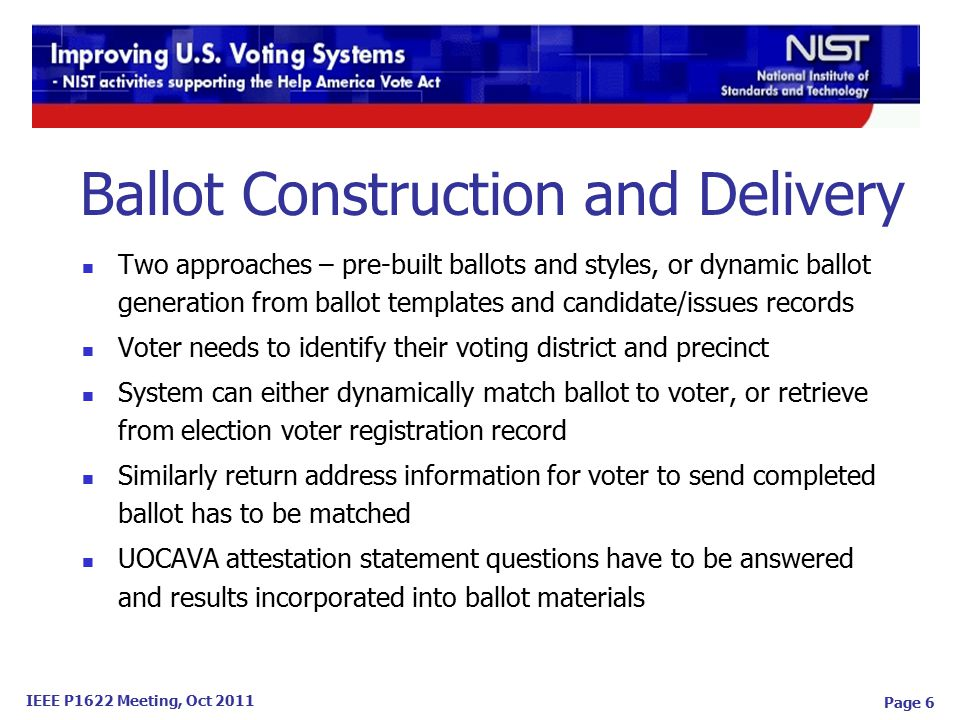 IEEE P1622 Meeting, Oct 2011 Page 6 Two approaches – pre-built ballots and styles, or dynamic ballot generation from ballot templates and candidate/issues records Voter needs to identify their voting district and precinct System can either dynamically match ballot to voter, or retrieve from election voter registration record Similarly return address information for voter to send completed ballot has to be matched UOCAVA attestation statement questions have to be answered and results incorporated into ballot materials Ballot Construction and Delivery