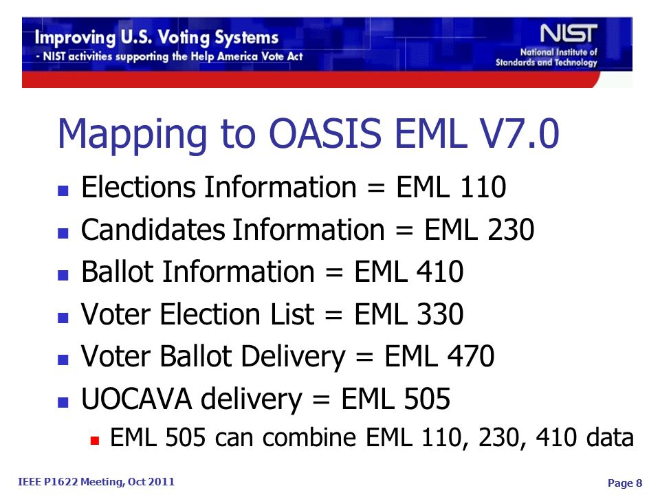 IEEE P1622 Meeting, Oct 2011 Page 8 Mapping to OASIS EML V7.0 Elections Information = EML 110 Candidates Information = EML 230 Ballot Information = EML 410 Voter Election List = EML 330 Voter Ballot Delivery = EML 470 UOCAVA delivery = EML 505 EML 505 can combine EML 110, 230, 410 data
