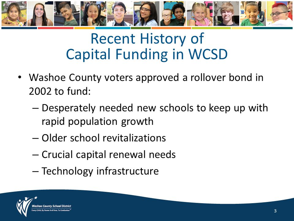 Recent History of Capital Funding in WCSD Washoe County voters approved a rollover bond in 2002 to fund: – Desperately needed new schools to keep up with rapid population growth – Older school revitalizations – Crucial capital renewal needs – Technology infrastructure 3