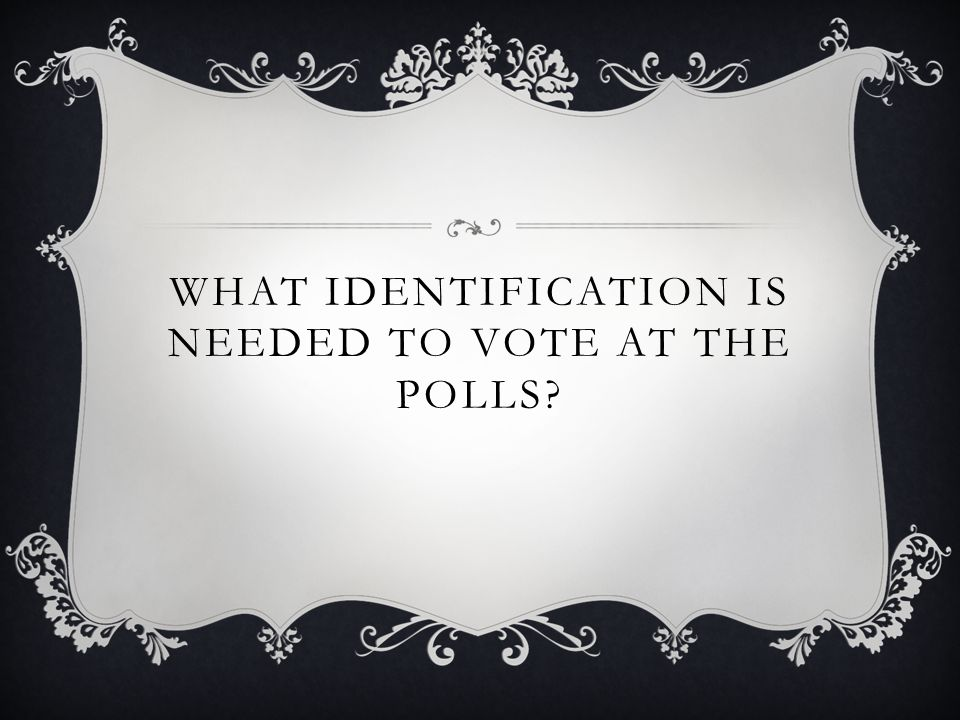 WHAT IDENTIFICATION IS NEEDED TO VOTE AT THE POLLS?