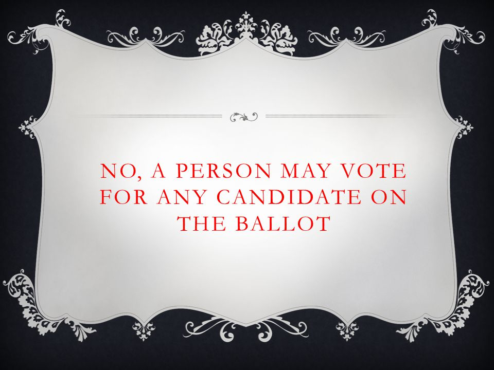 NO, A PERSON MAY VOTE FOR ANY CANDIDATE ON THE BALLOT