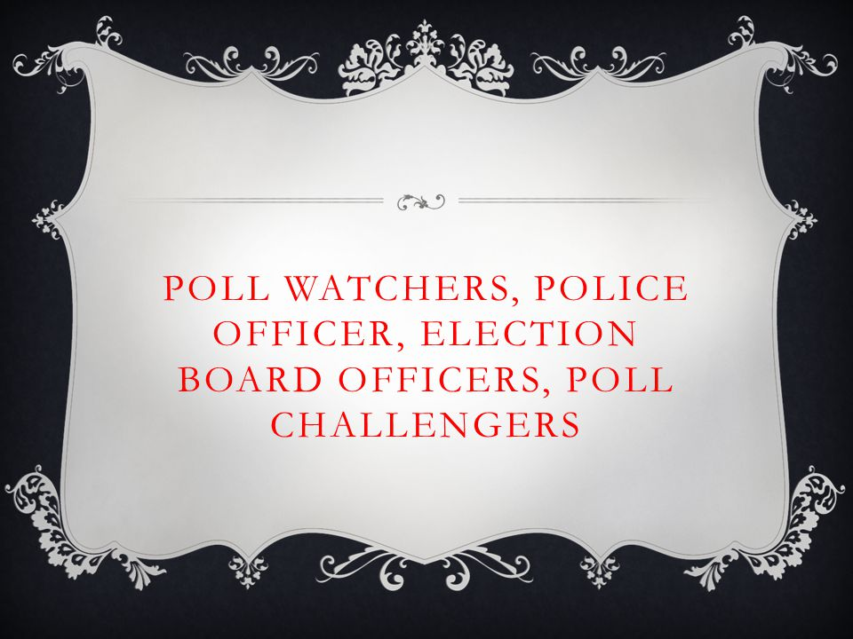 POLL WATCHERS, POLICE OFFICER, ELECTION BOARD OFFICERS, POLL CHALLENGERS